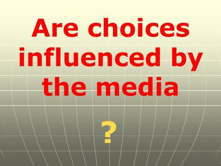 Are choices influenced by the media ?. To start, lets find out all about our teeth, and how to keep them healthy.