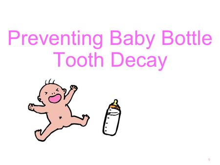 Preventing Baby Bottle Tooth Decay 1. Why are baby teeth important? 2 hold a place for permanent teeth for eating! development of normal speech good looking.