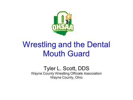 Wrestling and the Dental Mouth Guard Tyler L. Scott, DDS Wayne County Wrestling Officials Association Wayne County, Ohio.