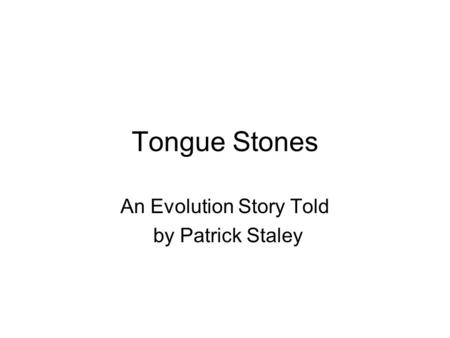 Tongue Stones An Evolution Story Told by Patrick Staley.