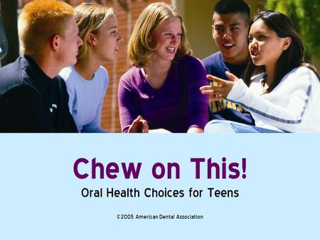 Chew on This! Oral Health Choices for Teens ©2005 American Dental Association.