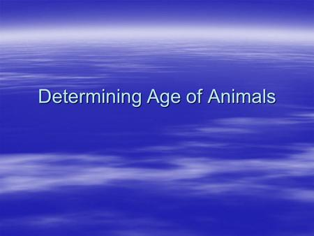 Determining Age of Animals. Introduction The only accurate method of determining the age of an animal is to know its birth date. The only accurate method.