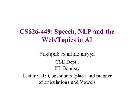 CS626-449: Speech, NLP and the Web/Topics in AI Pushpak Bhattacharyya CSE Dept., IIT Bombay Lecture-24: Consonants (place and manner of articulation) and.