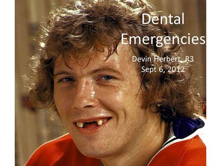 Dental Emergencies Devin Herbert, R3 Sept 6, 2012.