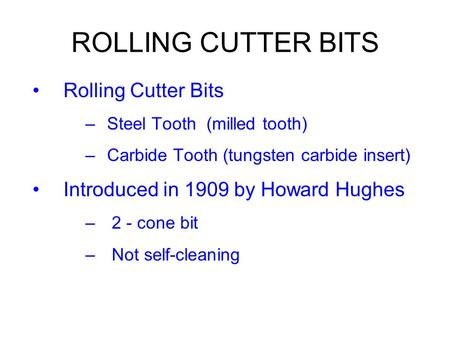ROLLING CUTTER BITS Rolling Cutter Bits –Steel Tooth (milled tooth) –Carbide Tooth (tungsten carbide insert) Introduced in 1909 by Howard Hughes – 2 -
