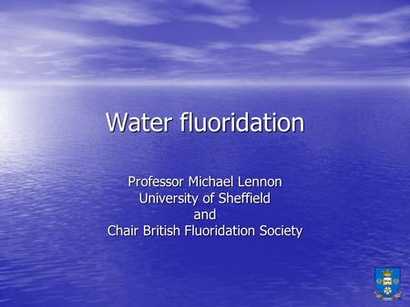 Professor Michael Lennon University of Sheffield and Chair British Fluoridation Society Water fluoridation.