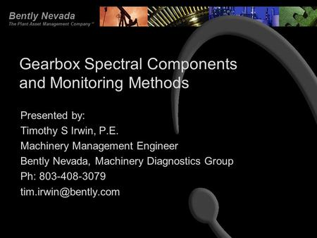 Bently Nevada The Plant Asset Management Company SM Gearbox Spectral Components and Monitoring Methods Presented by: Timothy S Irwin, P.E. Machinery Management.