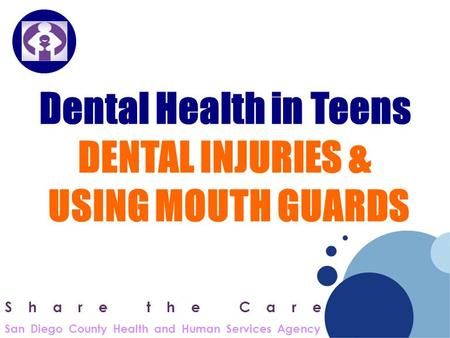 Company LOGO Dental Health in Teens DENTAL INJURIES & USING MOUTH GUARDS Share the Care San Diego County Health and Human Services Agency.