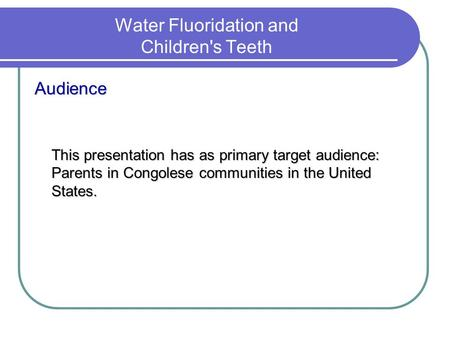 Water Fluoridation and Children's Teeth Audience This presentation has as primary target audience: Parents in Congolese communities in the United States.