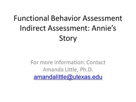 Functional Behavior Assessment Indirect Assessment: Annies Story For more information: Contact Amanda Little, Ph.D.