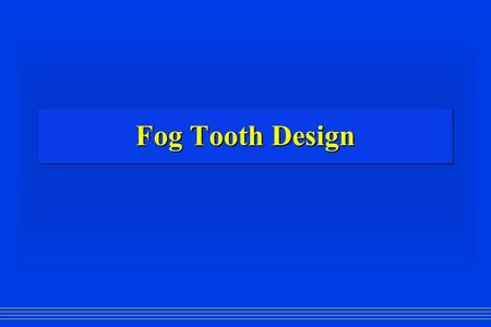 Fog Tooth Design. Advantages: Durable Durable No moving parts No moving parts Good for mechanical ventilation Good for mechanical ventilationDisadvantages: