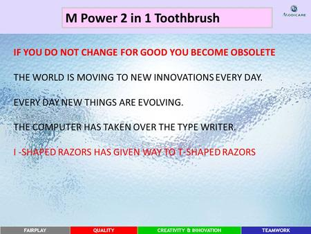 FAIRPLAYQUALITYCREATIVITY & INNOVATIONTEAMWORK M Power 2 in 1 Toothbrush IF YOU DO NOT CHANGE FOR GOOD YOU BECOME OBSOLETE THE WORLD IS MOVING TO NEW INNOVATIONS.