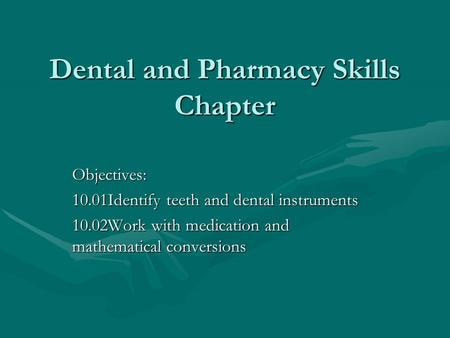 Dental and Pharmacy Skills Chapter Objectives: 10.01Identify teeth and dental instruments 10.02Work with medication and mathematical conversions.