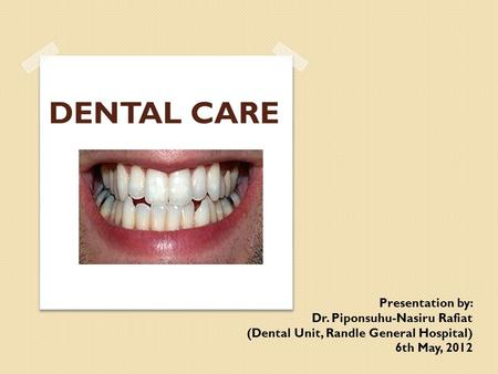 DENTAL CARE Presentation by: Dr. Piponsuhu-Nasiru Rafiat