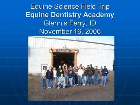 Equine Science Field Trip Equine Dentistry Academy Glenns Ferry, ID November 16, 2006.