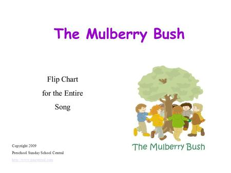The Mulberry Bush Copyright 2009 Preschool Sunday School Central  Flip Chart for the Entire Song.