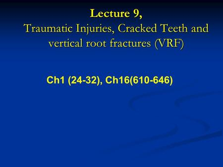 Lecture 9, Traumatic Injuries, Cracked Teeth and vertical root fractures (VRF) Ch1 (24-32), Ch16(610-646)