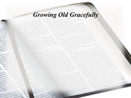 Growing Old Gracefully. Don't let the excitement of youth cause you to forget your Creator. Honor him in your youth before you grow old and no longer.