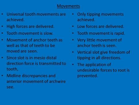 Movements Universal tooth movements are achieved. High forces are delivered. Tooth movement is slow. Movement of anchor teeth as well as that of teeth.