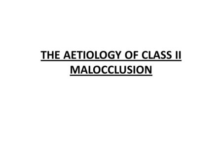 THE AETIOLOGY OF CLASS II MALOCCLUSION. CLASS II MALOCCLUSION Class II malocclusion can be divided into two types: Class II Div I – the lower incisor.