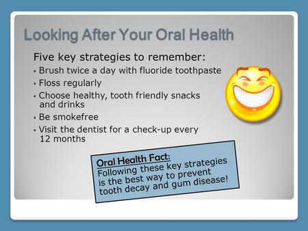 Looking After Your Oral Health Oral Health Fact: Following these key strategies is the best way to prevent tooth decay and gum disease! Five key strategies.