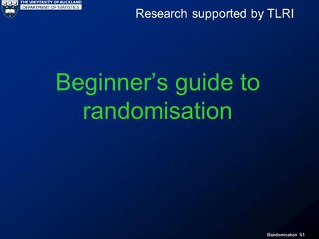 Randomisation S1 Beginners guide to randomisation Research supported by TLRI.