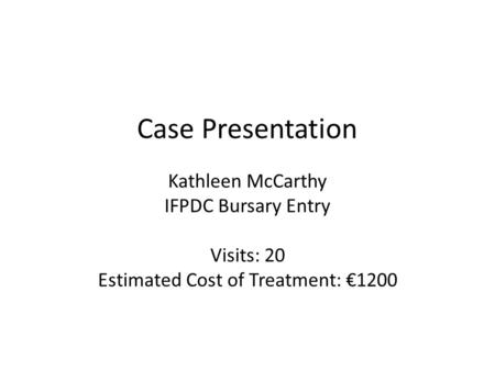 Case Presentation Kathleen McCarthy IFPDC Bursary Entry Visits: 20 Estimated Cost of Treatment: 1200.