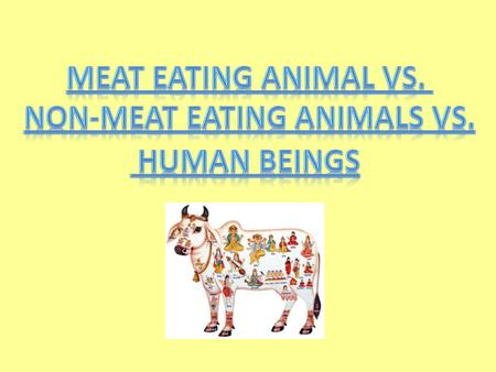 Meat Eating Animals Lion Tiger Wolf Cat Dog Cow Horse Goat Elephant Non-meat Eating Animals Is a Human Being a Meat Eating or Non-meat Eating Animal?