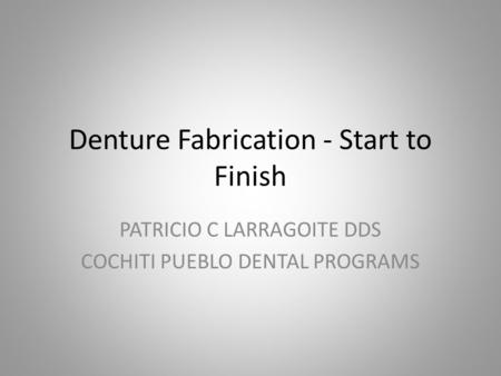 Denture Fabrication - Start to Finish PATRICIO C LARRAGOITE DDS COCHITI PUEBLO DENTAL PROGRAMS.