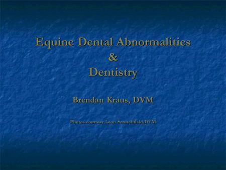 Equine Dental Abnormalities & Dentistry Brendan Kraus, DVM Photos courtesy Leon Scrutchfield,DVM.