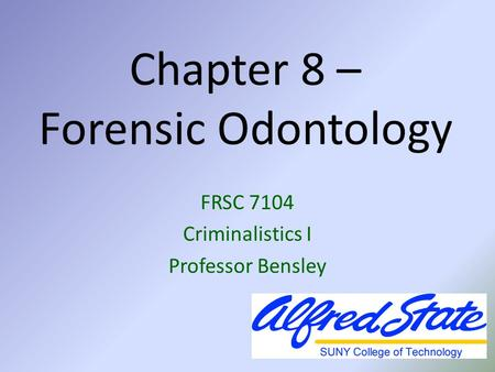 Chapter 8 – Forensic Odontology FRSC 7104 Criminalistics I Professor Bensley.