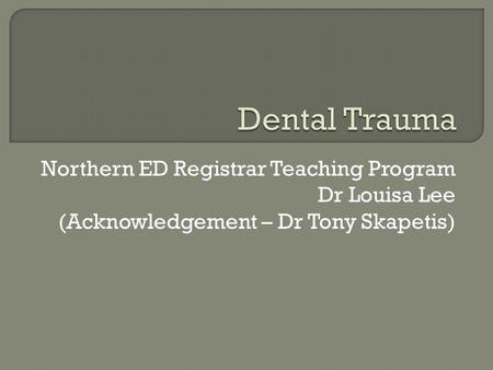 Dental Trauma Northern ED Registrar Teaching Program Dr Louisa Lee