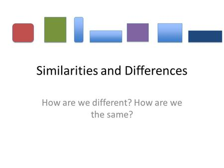 Similarities and Differences How are we different? How are we the same?