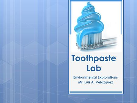 Toothpaste Lab Environmental Explorations Mr. Luis A. Velazquez.