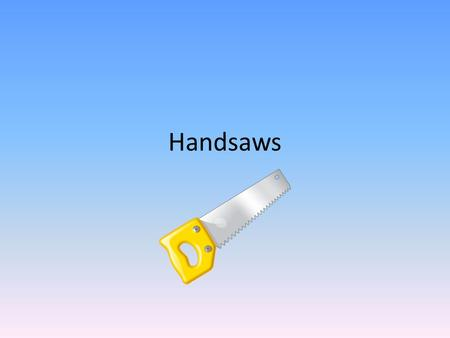 Handsaws Determine the Hand Made Furniture Objectives List the safety measures for using hand saw on a quiz with 100% accuracy. Identify various types.