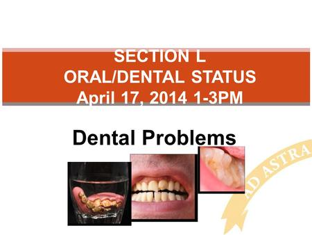 Dental Problems SECTION L ORAL/DENTAL STATUS April 17, 2014 1-3PM.