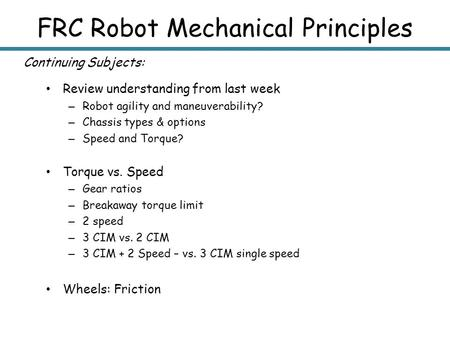 FRC Robot Mechanical Principles Review understanding from last week – Robot agility and maneuverability? – Chassis types & options – Speed and Torque?
