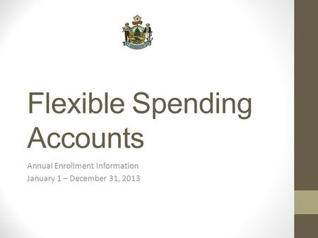 Flexible Spending Accounts Annual Enrollment Information January 1 – December 31, 2013.