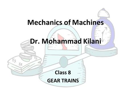 Mechanics of Machines Dr. Mohammad Kilani Class 8 GEAR TRAINS.