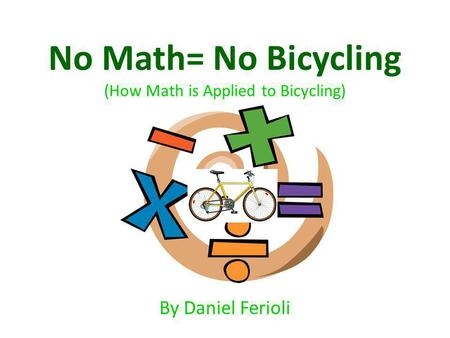 No Math= No Bicycling (How Math is Applied to Bicycling) By Daniel Ferioli.