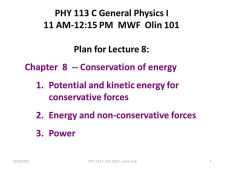 9/19/2013PHY 113 C Fall 2013-- Lecture 81 PHY 113 C General Physics I 11 AM-12:15 PM MWF Olin 101 Plan for Lecture 8: Chapter 8 -- Conservation of energy.