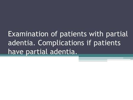 Examination of patients with partial adentia. Complications if patients have partial adentia.