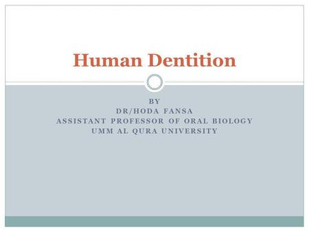 BY DR/HODA FANSA ASSISTANT PROFESSOR OF ORAL BIOLOGY UMM AL QURA UNIVERSITY Human Dentition.