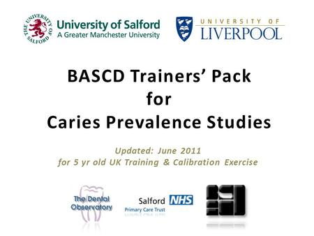 BASCD Trainers Pack for Caries Prevalence Studies Updated: June 2011 for 5 yr old UK Training & Calibration Exercise.