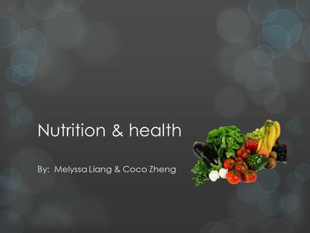 Nutrition & health By: Melyssa Liang & Coco Zheng.