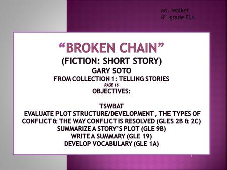 "Ms. Walker 8th grade ELA ""Broken Chain"" (Fiction: Short Story) Gary Soto from Collection 1: Telling Stories page 16 Objectives: TSWBAT evaluate plot."