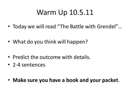 Warm Up 10.5.11 Today we will read The Battle with Grendel… What do you think will happen? Predict the outcome with details. 2-4 sentences Make sure you.