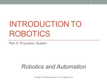 INTRODUCTION TO ROBOTICS Part 3: Propulsion System Robotics and Automation Copyright © Texas Education Agency, 2012. All rights reserved. 1.