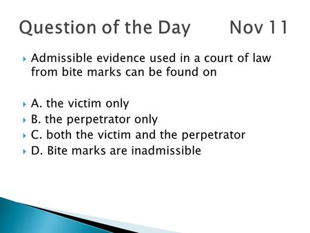 Admissible evidence used in a court of law from bite marks can be found on A. the victim only B. the perpetrator only C. both the victim and the perpetrator.