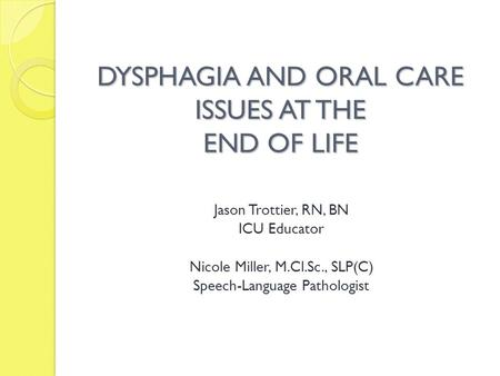 DYSPHAGIA AND ORAL CARE ISSUES AT THE END OF LIFE Jason Trottier, RN, BN ICU Educator Nicole Miller, M.Cl.Sc., SLP(C) Speech-Language Pathologist.